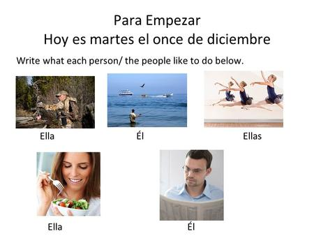 Para Empezar Hoy es martes el once de diciembre Write what each person/ the people like to do below. Ella Él Ellas Ella Él.