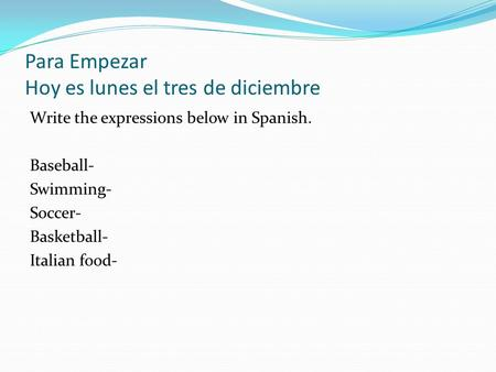 Para Empezar Hoy es lunes el tres de diciembre Write the expressions below in Spanish. Baseball- Swimming- Soccer- Basketball- Italian food-