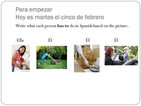 Para empezar Hoy es martes el cinco de febrero Write what each person has to do in Spanish based on the picture. Ella Él ÉlÉl.