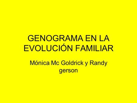 GENOGRAMA EN LA EVOLUCIÓN FAMILIAR Mónica Mc Goldrick y Randy gerson.