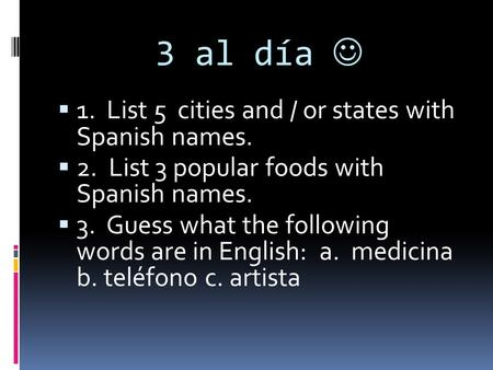3 al día 1. List 5 cities and / or states with Spanish names. 2. List 3 popular foods with Spanish names. 3. Guess what the following words are in English: