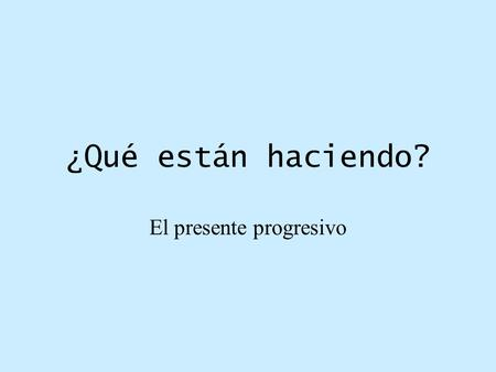 ¿Qué están haciendo? El presente progresivo. What is the present progressive and the uses of the present progressive. * It describes actions in progress.