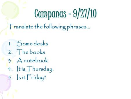 Campanas – 9/27/10 Translate the following phrases… 1.Some desks 2.The books 3.A notebook 4.It is Thursday. 5.Is it Friday?