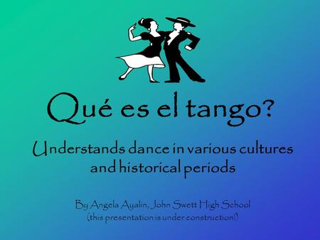 Qué es el tango? Understands dance in various cultures and historical periods By Angela Ayalin, John Swett High School (this presentation is under construction!)