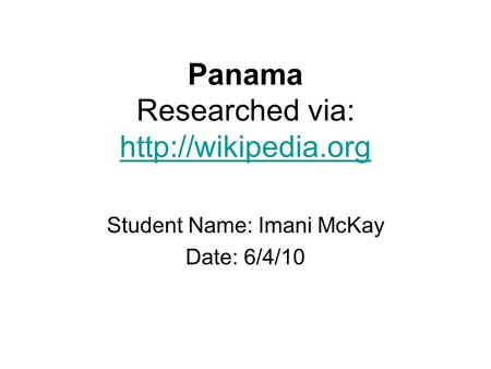 Panama Researched via:   Student Name: Imani McKay Date: 6/4/10.