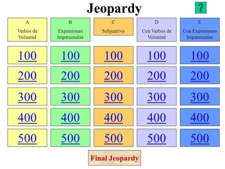 Jeopardy 100 200 300 400 500 100 200 300 400 500 100 200 300 400 500 100 200 300 400 500 100 200 300 400 500 A Verbos de Voluntad B Expresiones Impersonales.