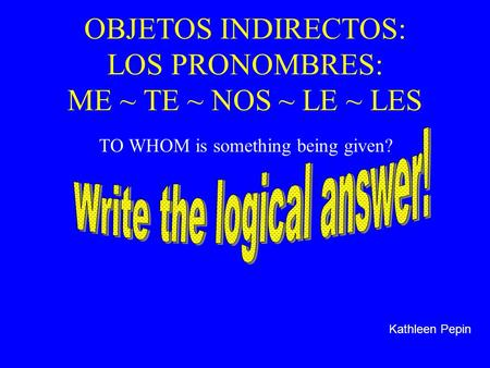 OBJETOS INDIRECTOS: LOS PRONOMBRES: ME ~ TE ~ NOS ~ LE ~ LES TO WHOM is something being given? Kathleen Pepin.