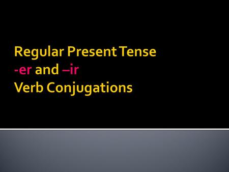 Regular Present Tense -er and –ir Verb Conjugations