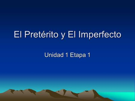 El Pretérito y El Imperfecto Unidad 1 Etapa 1. In Spanish two past tenses are used. How do we know when to use the preterite tense and when to use the.