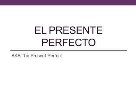 EL PRESENTE PERFECTO AKA The Present Perfect. The Present Perfect? The present perfect is formed by combining the auxiliary verb has or have with.