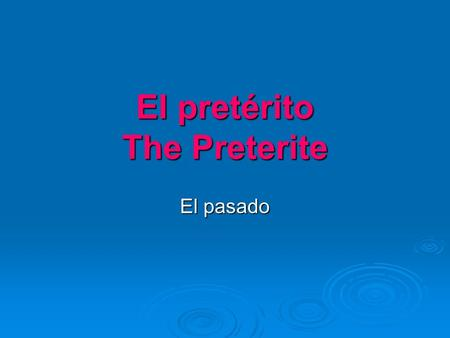 El pretérito The Preterite El pasado. What is the preterite? A past tense in Spanish A past tense in Spanish A tense with many irregular verbs A tense.