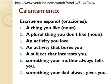 Calentamiento: Escribe en español (oraciones): 1. A thing you like (noun) 2. A plural thing you don't like (noun) 3. An activity you love 4. An activity.