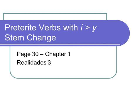 Preterite Verbs with i > y Stem Change Page 30 – Chapter 1 Realidades 3.