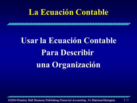 ©2004 Prentice Hall Business Publishing Financial Accounting, 5/e Harrison/Horngren 1 - 1 La Ecuación Contable Usar la Ecuación Contable Para Describir.