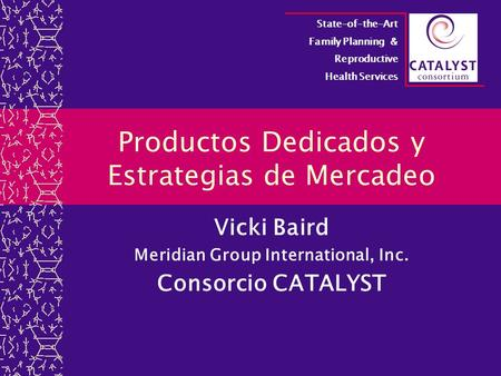 Productos Dedicados y Estrategias de Mercadeo Vicki Baird Meridian Group International, Inc. Consorcio CATALYST State-of-the-Art Family Planning & Reproductive.