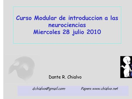 Curso Modular de introduccion a las neurociencias Miercoles 28 julio 2010 Dante R. Chialvo Papers: