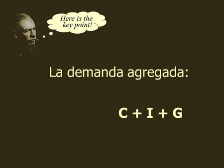 C + I + G Here is the key point! La demanda agregada: