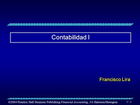 ©2004 Prentice Hall Business Publishing Financial Accounting, 5/e Harrison/Horngren 1 - 1 Contabilidad I Francisco Lira.