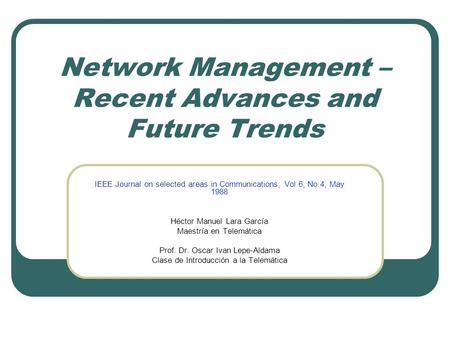 Network Management – Recent Advances and Future Trends IEEE Journal on selected areas in Communications, Vol 6, No 4, May 1988 Héctor Manuel Lara García.