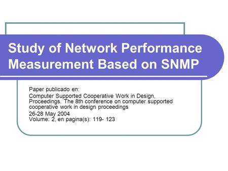 Study of Network Performance Measurement Based on SNMP Paper publicado en: Computer Supported Cooperative Work in Design, Proceedings. The 8th conference.