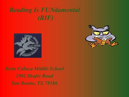 Reading Is FUNdamental (RIF) Berta Cabaza Middle School 2901 Shafer Road San Benito, TX 78586.