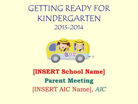 GETTING READY FOR KINDERGARTEN 2013-2014 [INSERT School Name] Parent Meeting [INSERT AIC Name], AIC.