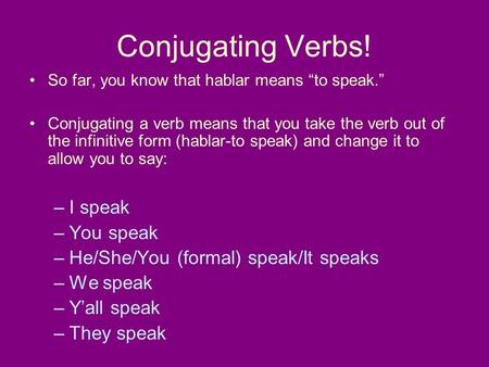 Conjugating Verbs! So far, you know that hablar means to speak. Conjugating a verb means that you take the verb out of the infinitive form (hablar-to speak)