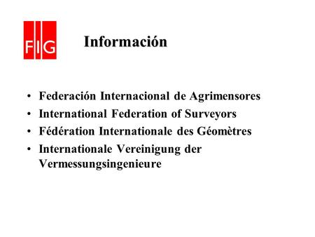 Información Información Federación Internacional de Agrimensores International Federation of Surveyors Fédération Internationale des Géomètres Internationale.