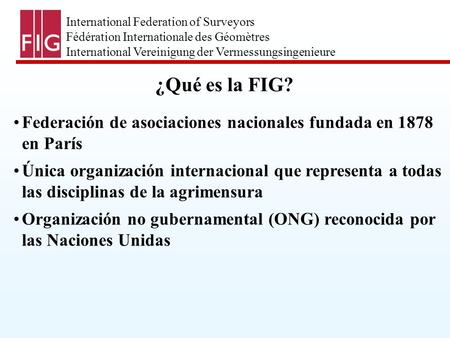 International Federation of Surveyors Fédération Internationale des Géomètres International Vereinigung der Vermessungsingenieure ¿Qué es la FIG? Federación.