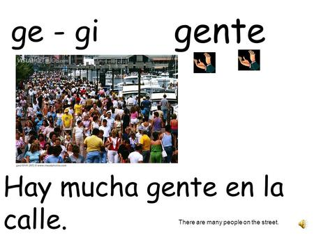 gente Hay mucha gente en la calle. There are many people on the street. ge - gi.