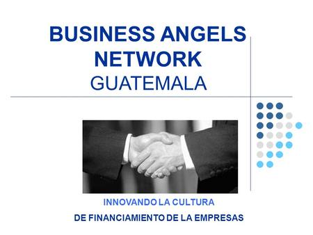 INNOVANDO LA CULTURA DE FINANCIAMIENTO DE LA EMPRESAS BUSINESS ANGELS NETWORK GUATEMALA.