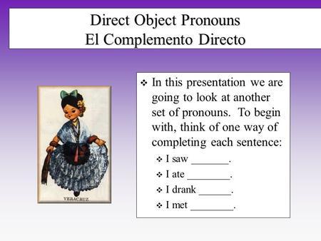 Direct Object Pronouns El Complemento Directo In this presentation we are going to look at another set of pronouns. To begin with, think of one way of.