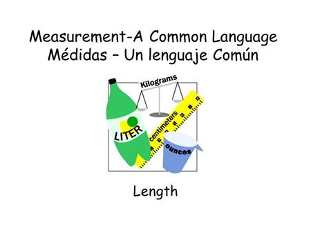 Measurement-A Common Language Médidas – Un lenguaje Común Length.