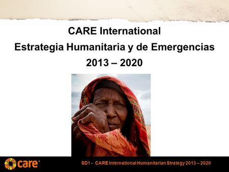 SD1 - CARE International Humanitarian Strategy 2013 – 2020 CARE International Estrategia Humanitaria y de Emergencias 2013 – 2020.