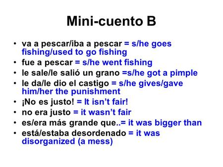 Mini-cuento B va a pescar/iba a pescar = s/he goes fishing/used to go fishing fue a pescar = s/he went fishing le sale/le salió un grano =s/he got a pimple.