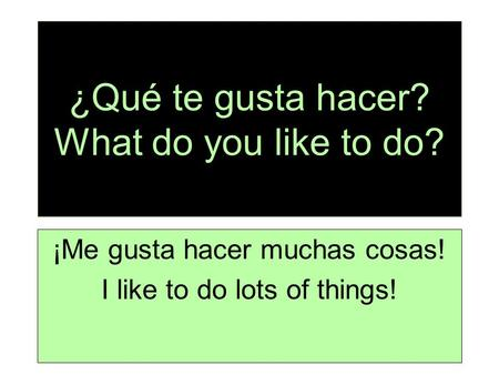 ¿Qué te gusta hacer? What do you like to do? ¡Me gusta hacer muchas cosas! I like to do lots of things!