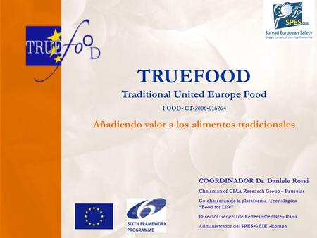 TRUEFOOD Traditional United Europe Food FOOD- CT-2006-016264 Añadiendo valor a los alimentos tradicionales COORDINADOR Dr. Daniele Rossi Chairman of CIAA.