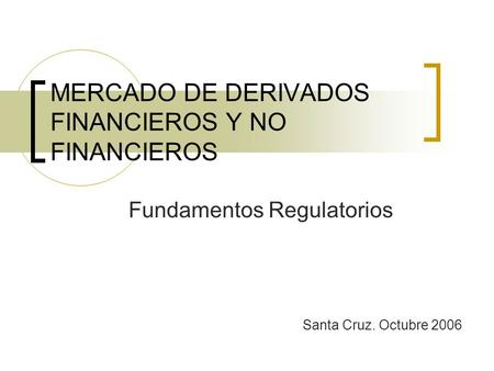 MERCADO DE DERIVADOS FINANCIEROS Y NO FINANCIEROS Fundamentos Regulatorios Santa Cruz. Octubre 2006.