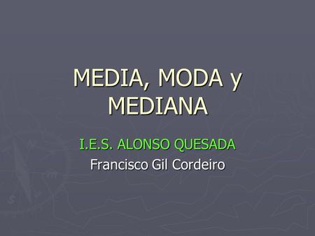 MEDIA, MODA y MEDIANA I.E.S. ALONSO QUESADA Francisco Gil Cordeiro.
