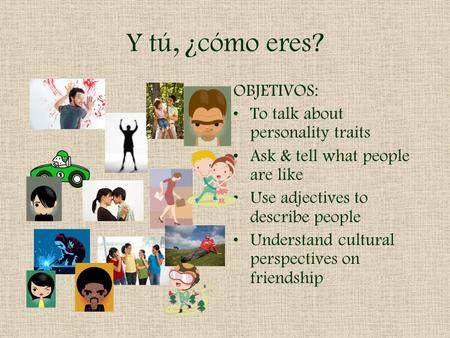 Y tú, ¿cómo eres? OBJETIVOS: To talk about personality traits Ask & tell what people are like Use adjectives to describe people Understand cultural perspectives.