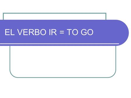 EL VERBO IR = TO GO. The verb IR is not pronounced -i-r. It is pronounced ear like what you use to hear! Ir means to go. A form of IR is usually followed.