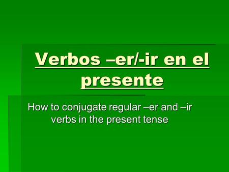 Verbos –er/-ir en el presente How to conjugate regular –er and –ir verbs in the present tense.