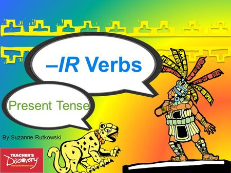 –IR Verbs By Suzanne Rutkowski Present Tense –ir Lets look at the family of –ir verbs. Verb Families 3 There are 3 families of verbs in Spanish. They.