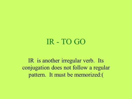 IR - TO GO IR is another irregular verb. Its conjugation does not follow a regular pattern. It must be memorized:(