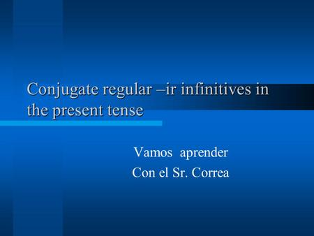 Conjugate regular –ir infinitives in the present tense Vamos aprender Con el Sr. Correa.