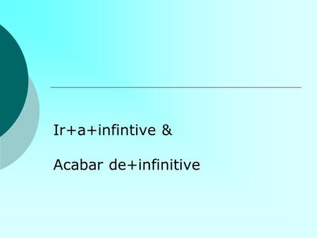 Ir+a+infintive & Acabar de+infinitive. Ir +a+infinitivo Used to talk about what we are going to do in the immediate future Ir=to go VoyVamos VasVais VaVan.