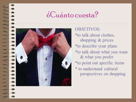 ¿Cuánto cuesta? OBJETIVOS: *to talk about clothes, shopping & prices *to describe your plans *to talk about what you want & what you prefer *to point.