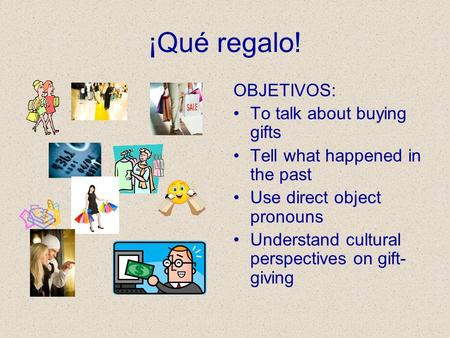 ¡Qué regalo! OBJETIVOS: To talk about buying gifts Tell what happened in the past Use direct object pronouns Understand cultural perspectives on gift-