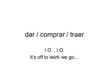 Dar / comprar / traer I.O., I.O. Its off to work we go…