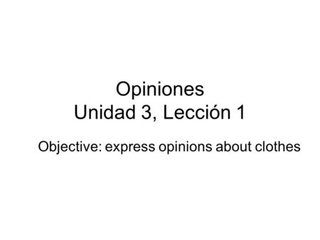 Opiniones Unidad 3, Lección 1 Objective: express opinions about clothes.
